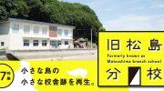 特集27 「旧松島分校 小さな島の小さな校舎跡を再生」を公開しました。